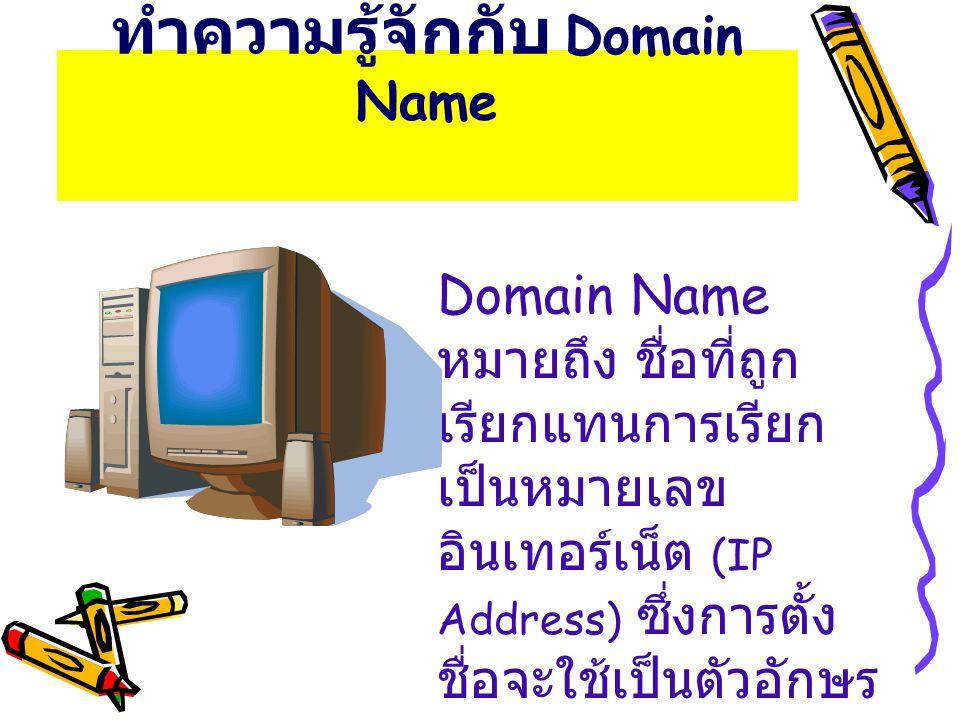 ทำความรู้จักกับ Domain Name Domain Name หมายถึง ชื่อที่ถูก เรียกแทนการเรียก เป็นหมายเลข อินเทอร์เน็ต (IP Address) ซึ่งการตั้ง ชื่อจะใช้เป็นตัวอักษร แท