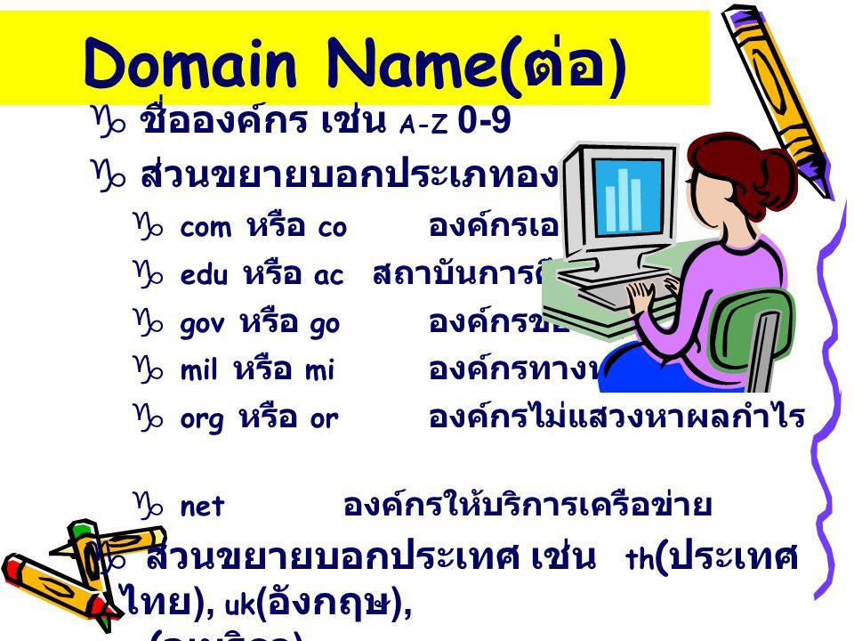 Domain Name( ต่อ ) g ชื่อองค์กร เช่น A-Z 0-9 g ส่วนขยายบอกประเภทองค์กร g com หรือ co องค์กรเอกชน g edu หรือ ac สถาบันการศึกษา g gov หรือ go องค์กรของร