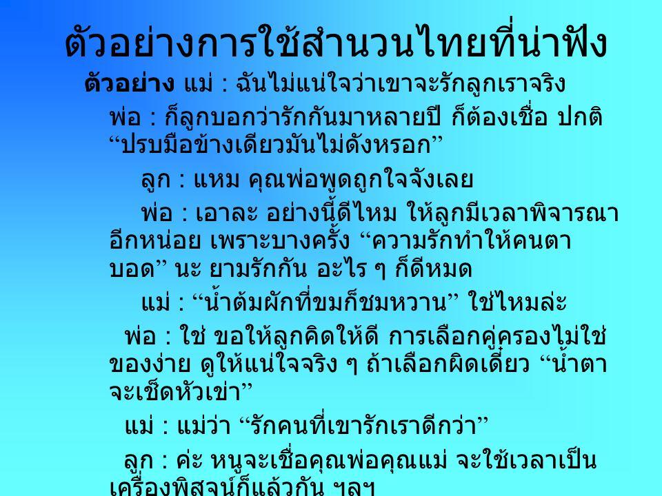 ตัวอย่างการใช้สำนวนไทยที่น่าฟัง ตัวอย่าง แม่ : ฉันไม่แน่ใจว่าเขาจะรักลูกเราจริง พ่อ : ก็ลูกบอกว่ารักกันมาหลายปี ก็ต้องเชื่อ ปกติ ปรบมือข้างเดียวมันไม่ดังหรอก ลูก : แหม คุณพ่อพูดถูกใจจังเลย พ่อ : เอาละ อย่างนี้ดีไหม ให้ลูกมีเวลาพิจารณา อีกหน่อย เพราะบางครั้ง ความรักทำให้คนตา บอด นะ ยามรักกัน อะไร ๆ ก็ดีหมด แม่ : น้ำต้มผักที่ขมก็ชมหวาน ใช่ไหมล่ะ พ่อ : ใช่ ขอให้ลูกคิดให้ดี การเลือกคู่ครองไม่ใช่ ของง่าย ดูให้แน่ใจจริง ๆ ถ้าเลือกผิดเดี๋ยว น้ำตา จะเช็ดหัวเข่า แม่ : แม่ว่า รักคนที่เขารักเราดีกว่า ลูก : ค่ะ หนูจะเชื่อคุณพ่อคุณแม่ จะใช้เวลาเป็น เครื่องพิสูจน์ก็แล้วกัน ฯลฯ