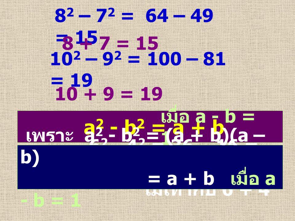 8 2 – 7 2 = 64 – 49 = 15 8 + 7 = 15 10 2 – 9 2 = 100 – 81 = 19 10 + 9 = 19 a 2 - b 2 = a + b เมื่อ a - b = 1 6 2 - 4 2 = 36 – 16 = 20 ไม่เท่ากับ 6 + 4