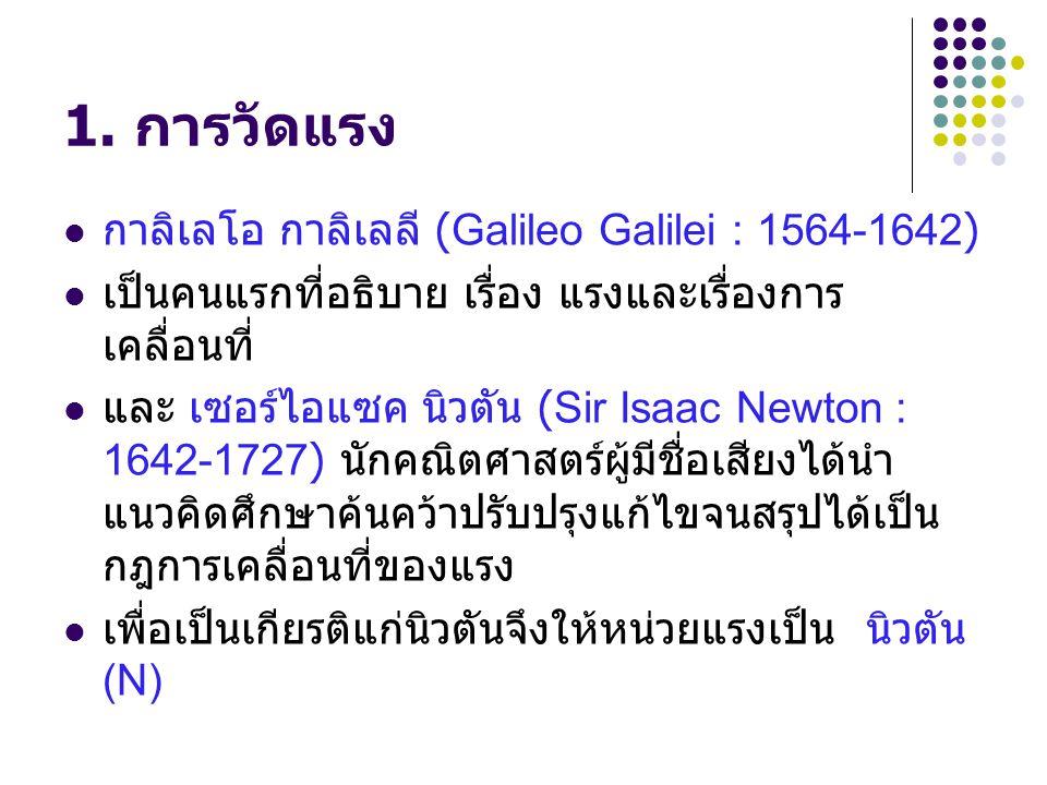 1. การวัดแรง กาลิเลโอ กาลิเลลี (Galileo Galilei : 1564-1642) เป็นคนแรกที่อธิบาย เรื่อง แรงและเรื่องการ เคลื่อนที่ และ เซอร์ไอแซค นิวตัน (Sir Isaac New