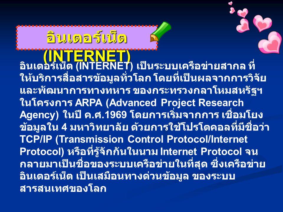 อินเตอร์เน็ต (INTERNET) อินเตอร์เน็ต (INTERNET) เป็นระบบเครือข่ายสากล ที่ ให้บริการสื่อสารข้อมูลทั่วโลก โดยที่เป็นผลจากการวิจัย และพัฒนาการทางทหาร ของกระทรวงกลาโหมสหรัฐฯ ในโครงการ ARPA (Advanced Project Research Agency) ในปี ค.