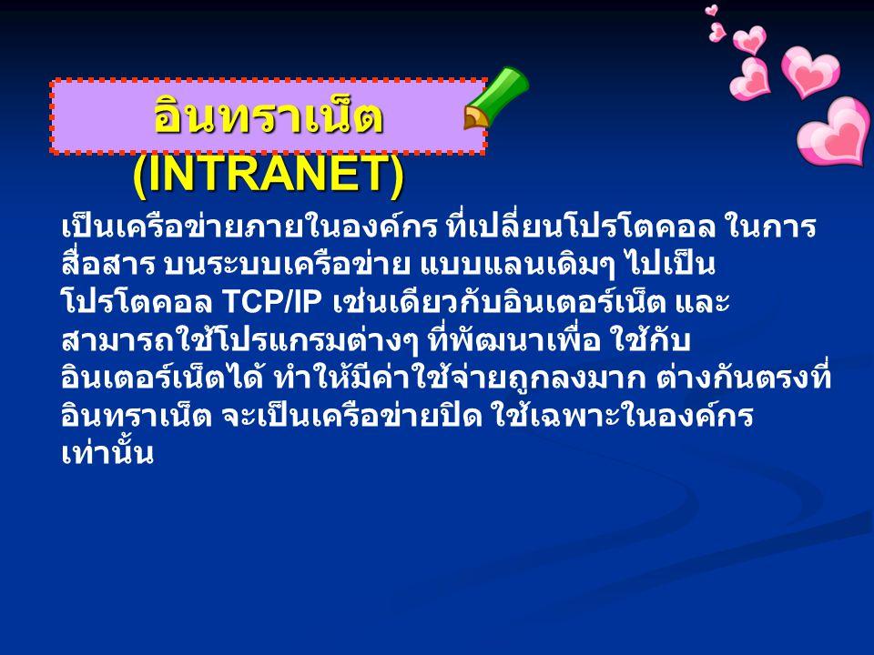 อินทราเน็ต (INTRANET) เป็นเครือข่ายภายในองค์กร ที่เปลี่ยนโปรโตคอล ในการ สื่อสาร บนระบบเครือข่าย แบบแลนเดิมๆ ไปเป็น โปรโตคอล TCP/IP เช่นเดียวกับอินเตอร์เน็ต และ สามารถใช้โปรแกรมต่างๆ ที่พัฒนาเพื่อ ใช้กับ อินเตอร์เน็ตได้ ทำให้มีค่าใช้จ่ายถูกลงมาก ต่างกันตรงที่ อินทราเน็ต จะเป็นเครือข่ายปิด ใช้เฉพาะในองค์กร เท่านั้น
