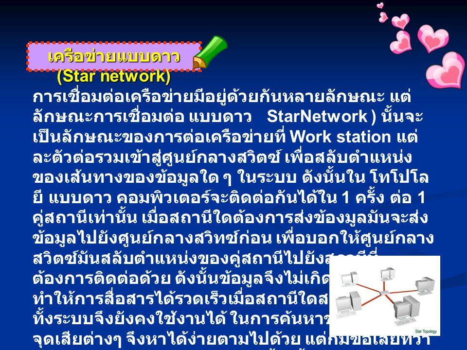 เครือข่ายแบบดาว (Star network) การเชื่อมต่อเครือข่ายมีอยู่ด้วยกันหลายลักษณะ แต่ ลักษณะการเชื่อมต่อ แบบดาว StarNetwork ) นั้นจะ เป็นลักษณะของการต่อเครื