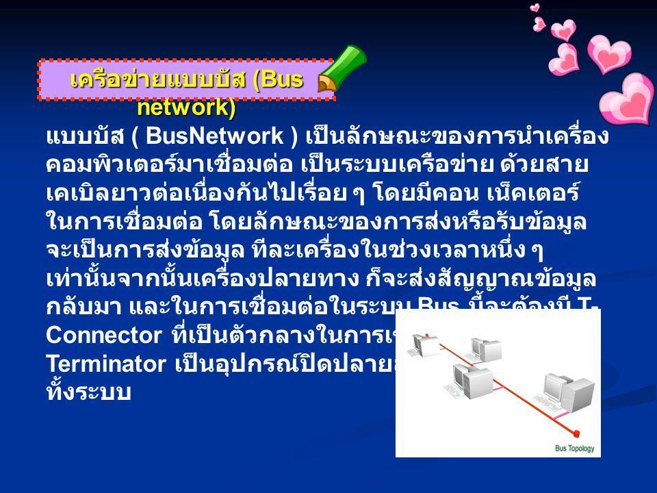 เครือข่ายแบบบัส (Bus network) แบบบัส ( BusNetwork ) เป็นลักษณะของการนำเครื่อง คอมพิวเตอร์มาเชื่อมต่อ เป็นระบบเครือข่าย ด้วยสาย เคเบิลยาวต่อเนื่องกันไป