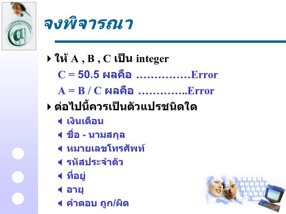 จงพิจารณา  ให้ A, B, C เป็น integer C = 50.5 ผลคือ ……………Error A = B / C ผลคือ …………..Error  ต่อไปนี้ควรเป็นตัวแปรชนิดใด  เงินเดือน  ชื่อ - นามสกุล