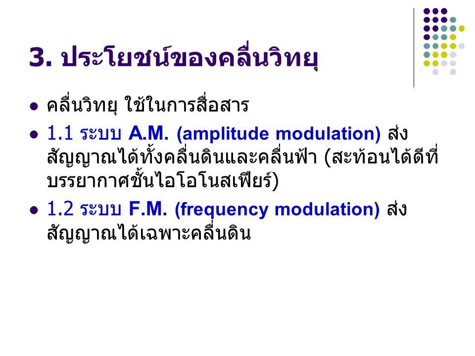 3. ประโยชน์ของคลื่นวิทยุ คลื่นวิทยุ ใช้ในการสื่อสาร 1.1 ระบบ A.M. (amplitude modulation) ส่ง สัญญาณได้ทั้งคลื่นดินและคลื่นฟ้า ( สะท้อนได้ดีที่ บรรยากา