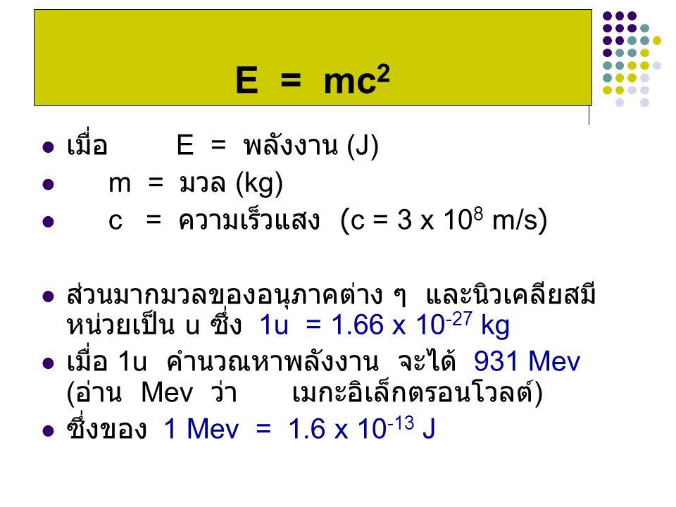 เมื่อ E = พลังงาน (J) m = มวล (kg) c = ความเร็วแสง (c = 3 x 10 8 m/s) ส่วนมากมวลของอนุภาคต่าง ๆ และนิวเคลียสมี หน่วยเป็น u ซึ่ง 1u = 1.66 x 10 -27 kg เมื่อ 1u คำนวณหาพลังงาน จะได้ 931 Mev ( อ่าน Mev ว่า เมกะอิเล็กตรอนโวลต์ ) ซึ่งของ 1 Mev = 1.6 x 10 -13 J E = mc 2
