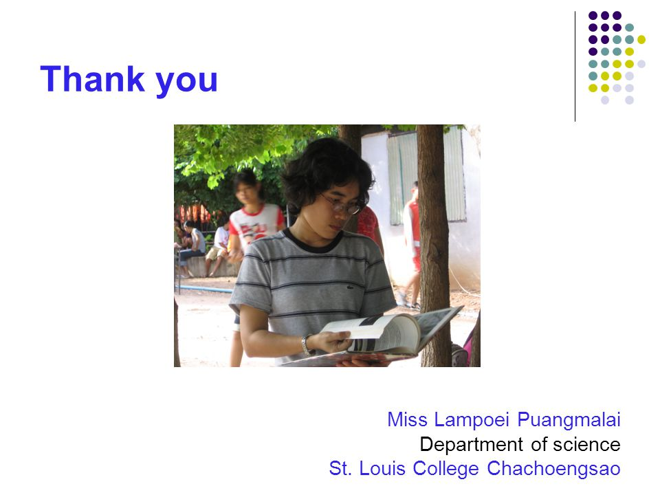 Thank you Miss Lampoei Puangmalai Department of science St. Louis College Chachoengsao