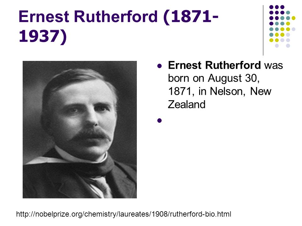 Ernest Rutherford (1871- 1937) Ernest Rutherford was born on August 30, 1871, in Nelson, New Zealand http://nobelprize.org/chemistry/laureates/1908/ru