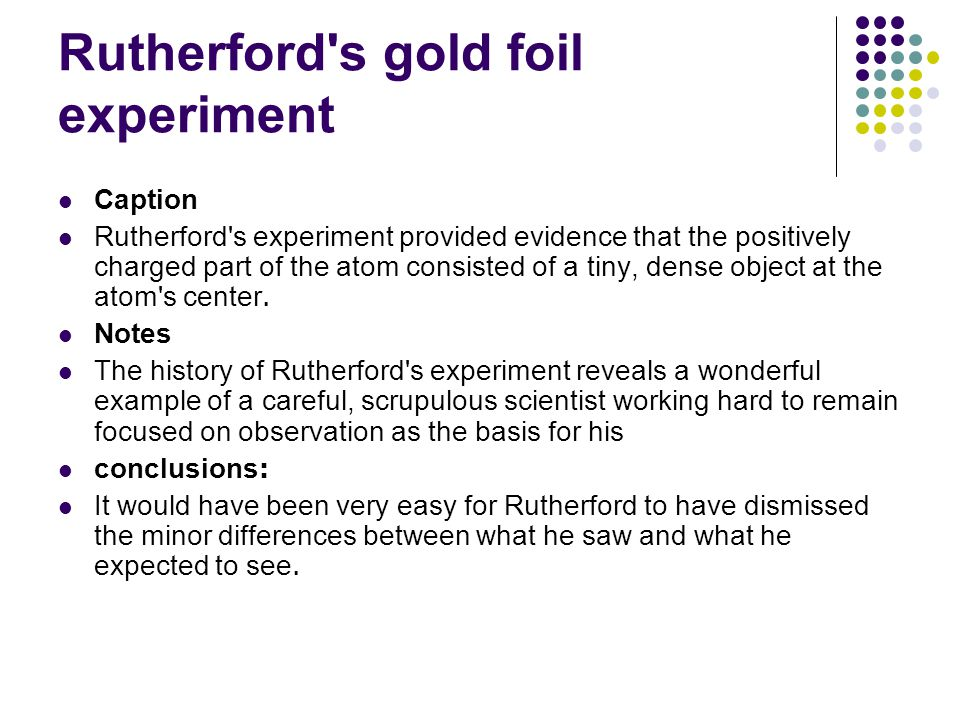 Rutherford's gold foil experiment Caption Rutherford's experiment provided evidence that the positively charged part of the atom consisted of a tiny,