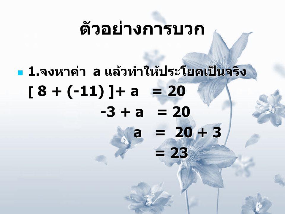 ตัวอย่างการบวก 1. จงหาค่า a แล้วทำให้ประโยคเป็นจริง 1. จงหาค่า a แล้วทำให้ประโยคเป็นจริง [ 8 + (-11) ]+ a = 20 [ 8 + (-11) ]+ a = 20 -3 + a = 20 -3 +