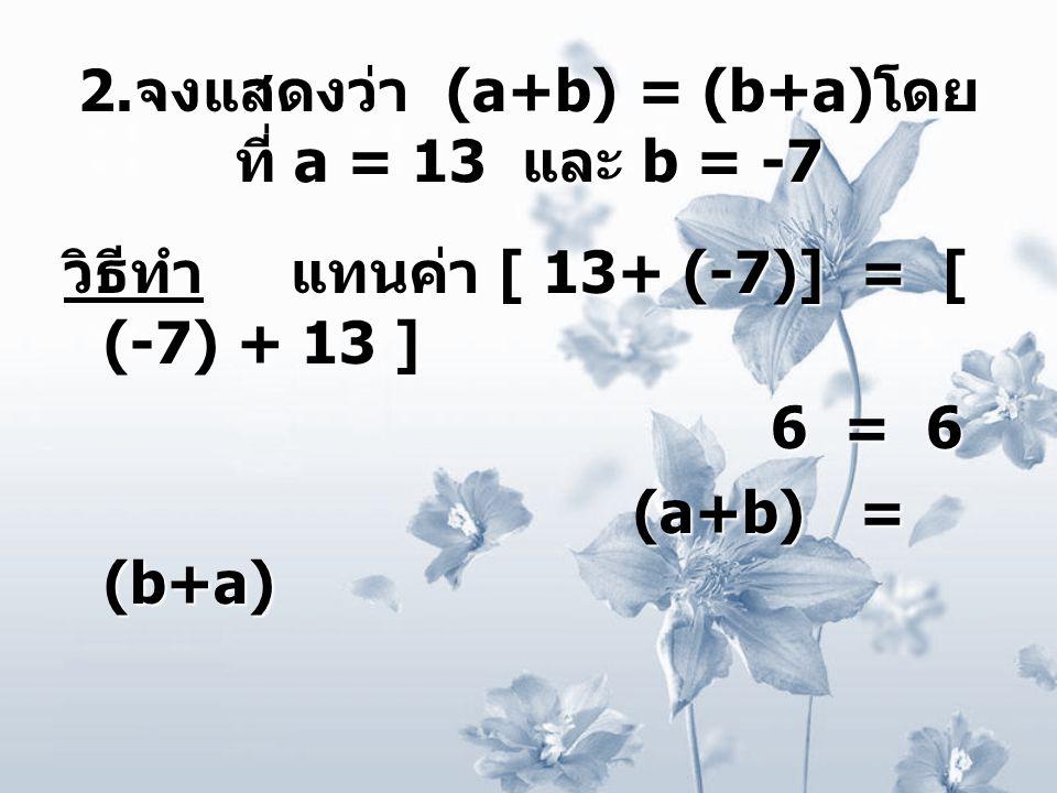 2. จงแสดงว่า (a+b) = (b+a) โดย ที่ a = 13 และ b = -7 วิธีทำ แทนค่า [ 13+ (-7)] = [ (-7) + 13 ] 6 = 6 6 = 6 (a+b) = (b+a) (a+b) = (b+a)