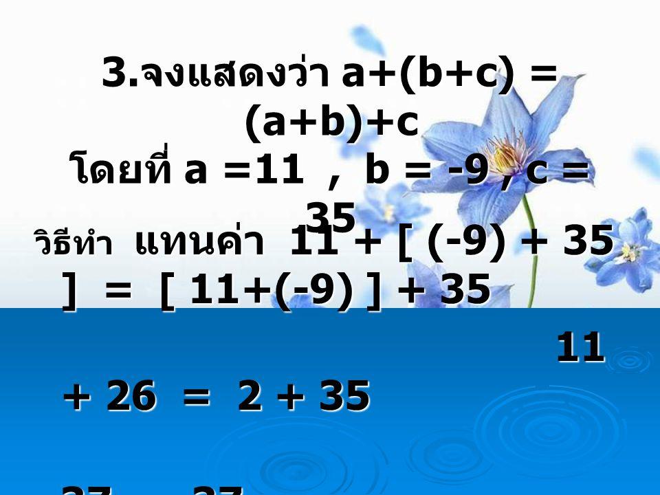 3. จงแสดงว่า a+(b+c) = (a+b)+c โดยที่ a =11, b = -9, c = 35 วิธีทำ แทนค่า 11 + [ (-9) + 35 ] = [ 11+(-9) ] + 35 11 + 26 = 2 + 35 11 + 26 = 2 + 35 37 =