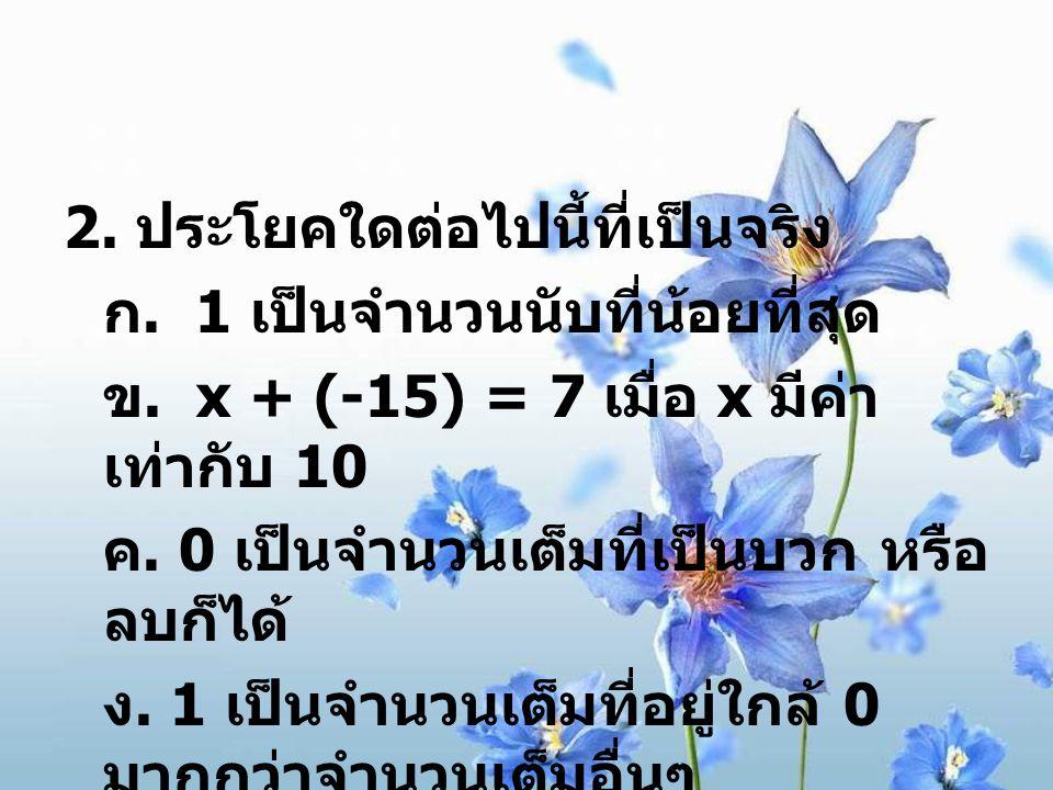 2. ประโยคใดต่อไปนี้ที่เป็นจริง ก. 1 เป็นจำนวนนับที่น้อยที่สุด ข. x + (-15) = 7 เมื่อ x มีค่า เท่ากับ 10 ค. 0 เป็นจำนวนเต็มที่เป็นบวก หรือ ลบก็ได้ ง. 1