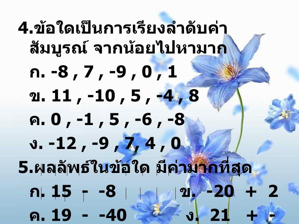 4. ข้อใดเป็นการเรียงลำดับค่า สัมบูรณ์ จากน้อยไปหามาก ก. -8, 7, -9, 0, 1 ข. 11, -10, 5, -4, 8 ค. 0, -1, 5, -6, -8 ง. -12, -9, 7, 4, 0 5. ผลลัพธ์ในข้อใด