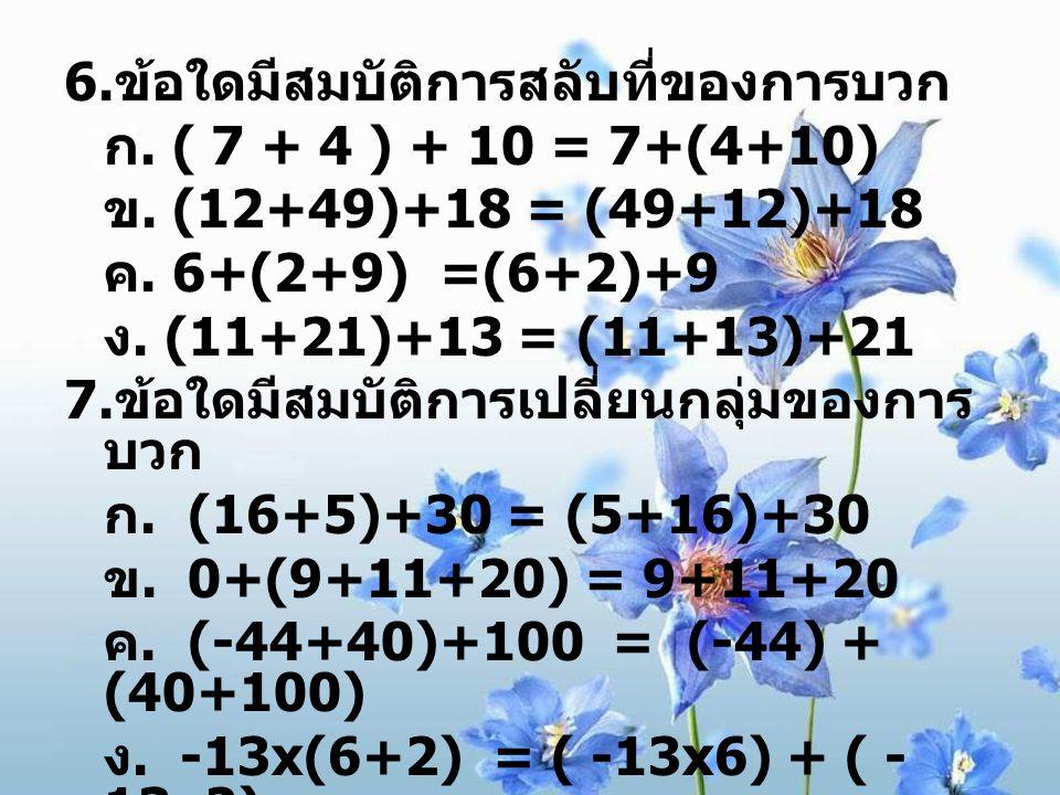 6. ข้อใดมีสมบัติการสลับที่ของการบวก ก. ( 7 + 4 ) + 10 = 7+(4+10) ข. (12+49)+18 = (49+12)+18 ค. 6+(2+9) =(6+2)+9 ง. (11+21)+13 = (11+13)+21 7. ข้อใดมีส