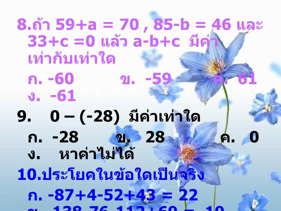 8. ถ้า 59+a = 70, 85-b = 46 และ 33+c =0 แล้ว a-b+c มีค่า เท่ากับเท่าใด ก. -60 ข. -59 ค. 61 ง. -61 9. 0 – (-28) มีค่าเท่าใด ก. -28 ข. 28 ค. 0 ง. หาค่าไ
