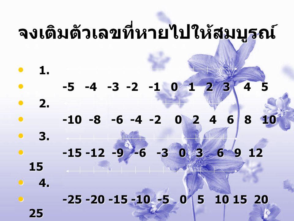 จงเติมตัวเลขที่หายไปให้สมบูรณ์ 1 1. - -5 -4 -3 -2 -1 0 1 2 3 4 5 2 2. - -10 -8 -6 -4 -2 0 2 4 6 8 10 3 3. - -15 -12 -9 -6 -3 0 3 6 9 12 15 4 4. - -25