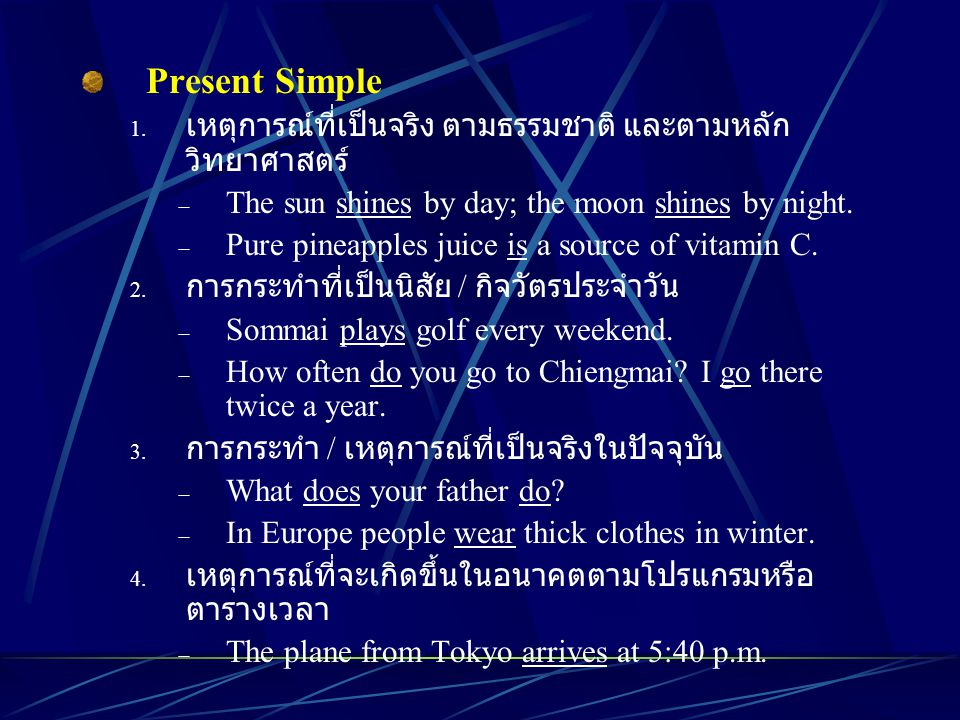 Present Simple 1. เหตุการณ์ที่เป็นจริง ตามธรรมชาติ และตามหลัก วิทยาศาสตร์  The sun shines by day; the moon shines by night.  Pure pineapples juice i