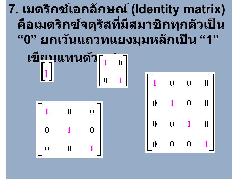 6. เมตริกซ์สเกลาร์ (Scalar matrix) คือเมตริกซ์ทแยง ที่มีสมาชิกในแถว ทแยงมุมหลักเท่ากัน