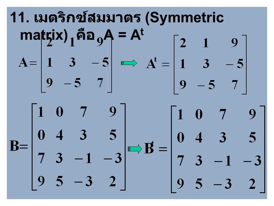 10. ทรานสโพสของเมตริกซ์ (Transpose of matrix) คือ เมตริกซ์ที่ เปลี่ยนแถวเป็นหลัก หรือหลักเป็นแถว เขียนแทนด้วย A t กล่าวคือ ถ้า A = [ a ij ] m x n แล้ว