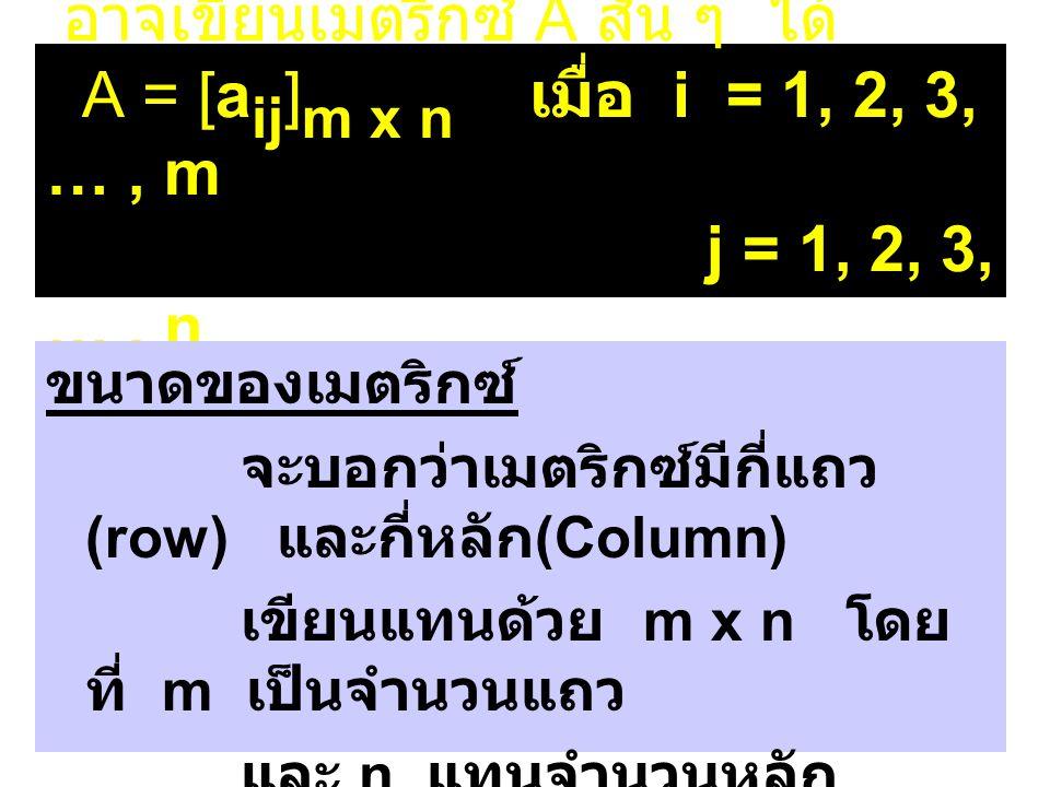 นิยาม ถ้า A เป็นเมตริกซ์ขนาด m x n และมี a ij เป็นสมาชิกแล้ว สามารถเขียนเมตริกซ์ A ได้ดังนี้