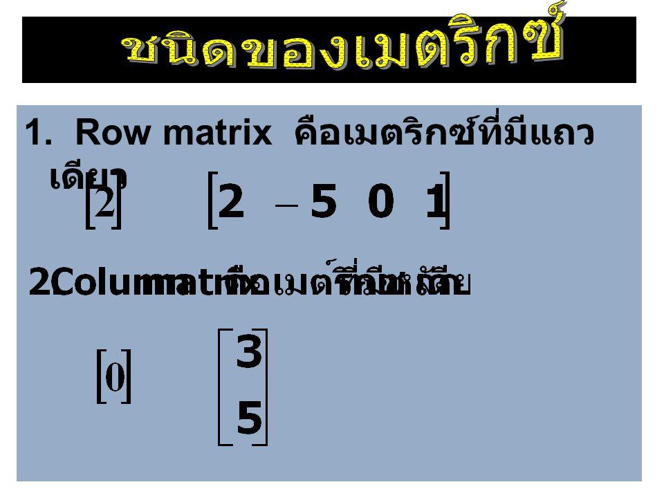 1. Row matrix คือเมตริกซ์ที่มีแถว เดียว