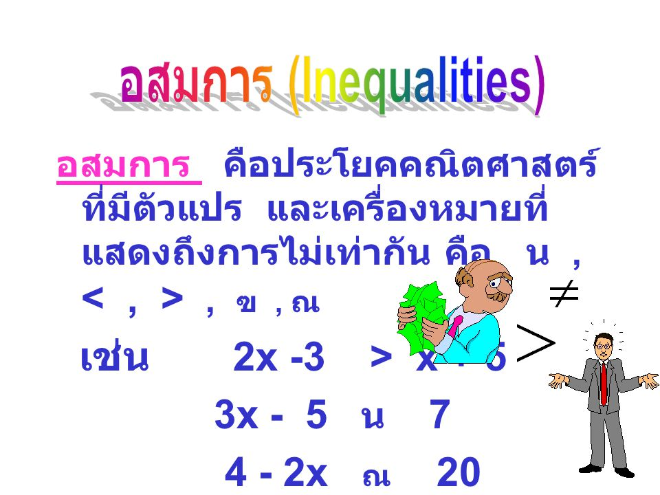 อสมการ คือประโยคคณิตศาสตร์ ที่มีตัวแปร และเครื่องหมายที่ แสดงถึงการไม่เท่ากัน คือ น ,, ฃ , ณ  เช่น 2x -3 > x + 5 3x - 5 น  7 4 - 2x ณ 20 คำตอบของอสมการส่วนใหญ่เขียน อยู่ในรูปช่วงหรือเซต