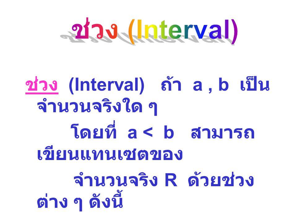 ช่วง (Interval) ถ้า a, b เป็น จำนวนจริงใด ๆ โดยที่ a < b สามารถ เขียนแทนเซตของ จำนวนจริง R ด้วยช่วง ต่าง ๆ ดังนี้