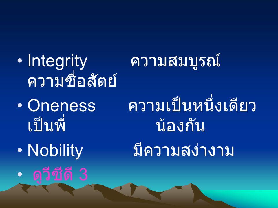 Integrity ความสมบูรณ์ ความซื่อสัตย์ Oneness ความเป็นหนึ่งเดียว เป็นพี่น้องกัน Nobility มีความสง่างาม ดูวีซีดี 3
