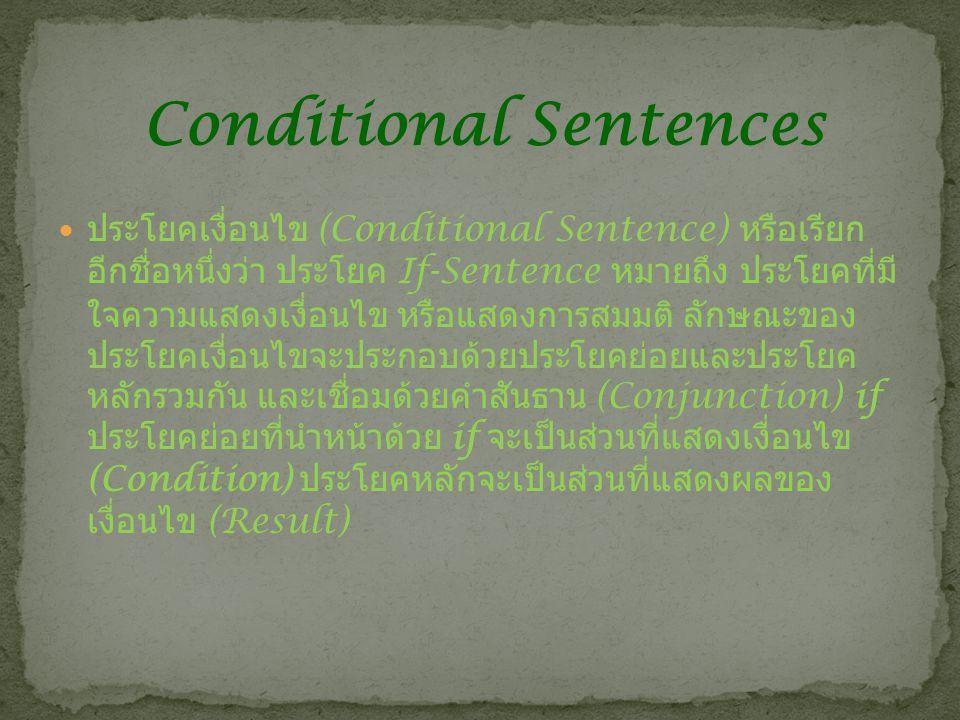 ประโยคเงื่อนไข (Conditional Sentence) หรือเรียก อีกชื่อหนึ่งว่า ประโยค If-Sentence หมายถึง ประโยคที่มี ใจความแสดงเงื่อนไข หรือแสดงการสมมติ ลักษณะของ ประโยคเงื่อนไขจะประกอบด้วยประโยคย่อยและประโยค หลักรวมกัน และเชื่อมด้วยคำสันธาน (Conjunction) if ประโยคย่อยที่นำหน้าด้วย if จะเป็นส่วนที่แสดงเงื่อนไข (Condition) ประโยคหลักจะเป็นส่วนที่แสดงผลของ เงื่อนไข (Result) Conditional Sentences