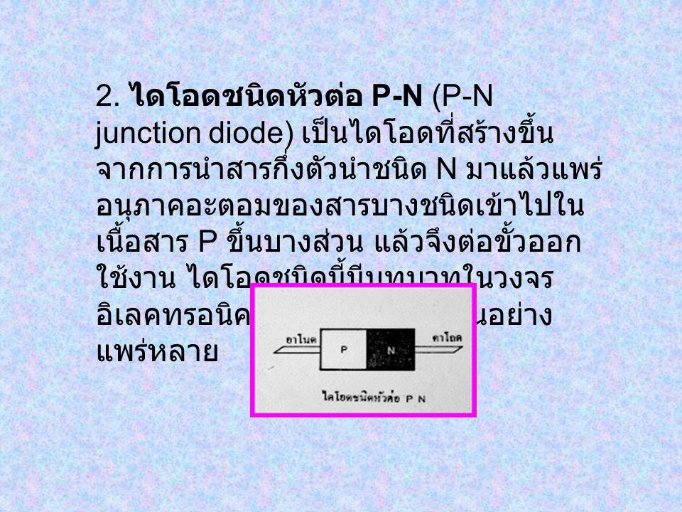 2. ไดโอดชนิดหัวต่อ P-N (P-N junction diode) เป็นไดโอดที่สร้างขึ้น จากการนำสารกึ่งตัวนำชนิด N มาแล้วแพร่ อนุภาคอะตอมของสารบางชนิดเข้าไปใน เนื้อสาร P ขึ