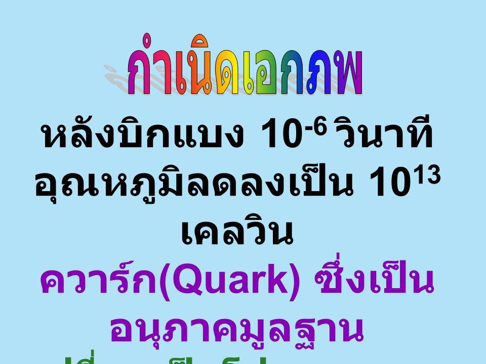 หลังบิกแบง 10 -6 วินาที อุณหภูมิลดลงเป็น 10 13 เคลวิน ควาร์ก (Quark) ซึ่งเป็น อนุภาคมูลฐาน เปลี่ยนเป็นโปรตอนและ นิวตรอน