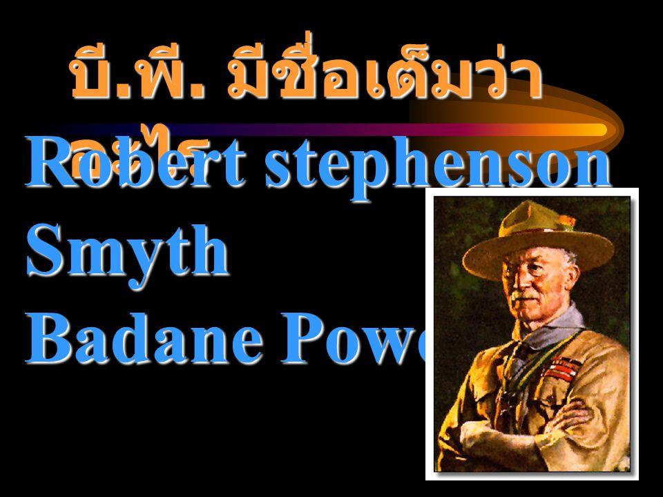 บี.พี. มีชื่อเต็มว่า อะไร Robert stephenson Smyth Badane Powell
