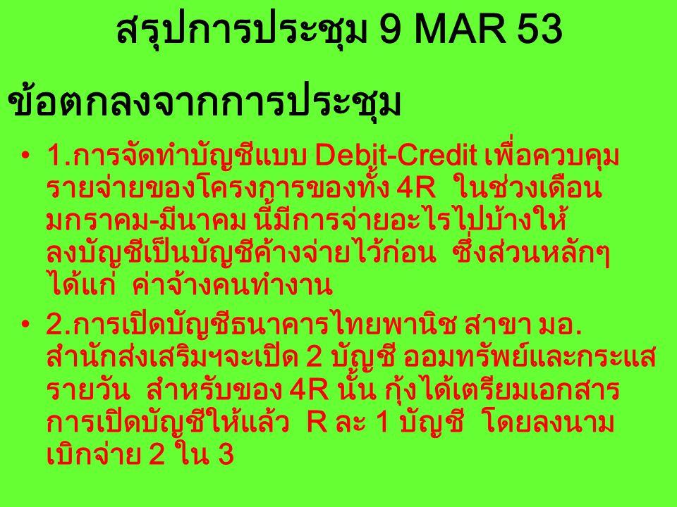 สรุปการประชุม 9 MAR 53 1.การจัดทำบัญชีแบบ Debit-Credit เพื่อควบคุม รายจ่ายของโครงการของทั้ง 4R ในช่วงเดือน มกราคม-มีนาคม นี้มีการจ่ายอะไรไปบ้างให้ ลงบ
