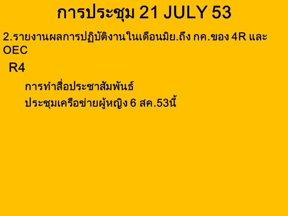 การประชุม 21 JULY 53 R4 การทำสื่อประชาสัมพันธ์ ประชุมเครือข่ายผู้หญิง 6 สค.53นี้ 2.รายงานผลการปฏิบัติงานในเดือนมิย.ถึง กค.ของ 4R และ OEC