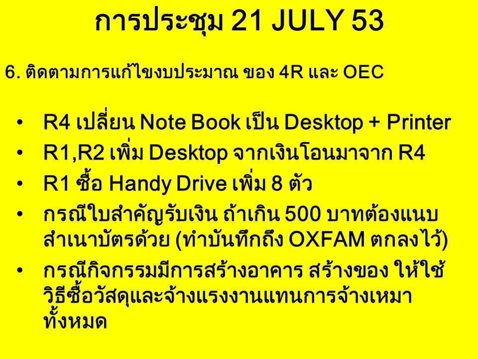 การประชุม 21 JULY 53 R4 เปลี่ยน Note Book เป็น Desktop + Printer R1,R2 เพิ่ม Desktop จากเงินโอนมาจาก R4 R1 ซื้อ Handy Drive เพิ่ม 8 ตัว กรณีใบสำคัญรับ
