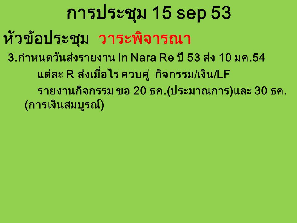 การประชุม 15 sep 53 หัวข้อประชุม วาระพิจารณา 3.กำหนดวันส่งรายงาน In Nara Re ปี 53 ส่ง 10 มค.54 แต่ละ R ส่งเมื่อไร ควบคู่ กิจกรรม/เงิน/LF รายงานกิจกรรม ขอ 20 ธค.(ประมาณการ)และ 30 ธค.
