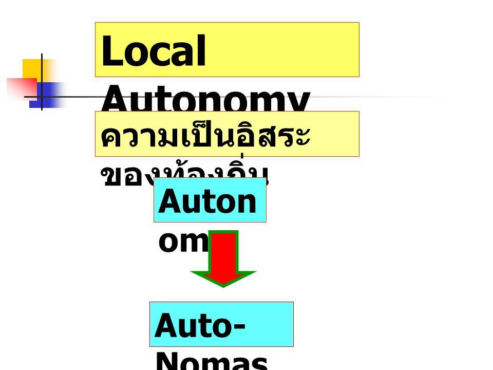 Local Autonomy ความเป็นอิสระ ของท้องถิ่น Auton omy Auto- Nomas