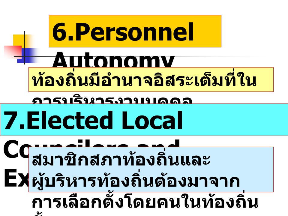 6.Personnel Autonomy ท้องถิ่นมีอำนาจอิสระเต็มที่ใน การบริหารงานบุคคล 7.Elected Local Councilors and Executive สมาชิกสภาท้องถิ่นและ ผู้บริหารท้องถิ่นต้