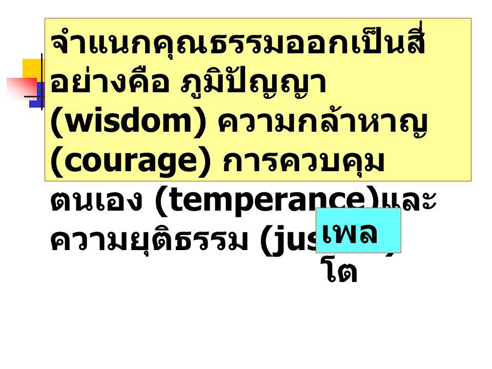 จำแนกคุณธรรมออกเป็นสี่ อย่างคือ ภูมิปัญญา (wisdom) ความกล้าหาญ (courage) การควบคุม ตนเอง (temperance) และ ความยุติธรรม (justice) เพล โต