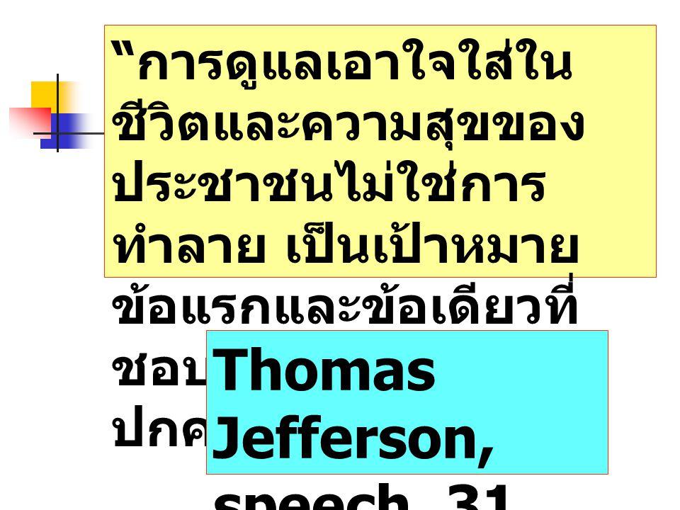 """"""" การดูแลเอาใจใส่ใน ชีวิตและความสุขของ ประชาชนไม่ใช่การ ทำลาย เป็นเป้าหมาย ข้อแรกและข้อเดียวที่ ชอบธรรมของการ ปกครองที่ดี """" Thomas Jefferson, speech,"""