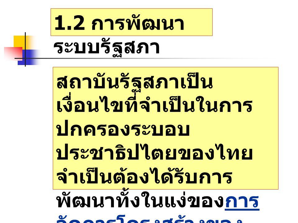 1.2 การพัฒนา ระบบรัฐสภา สถาบันรัฐสภาเป็น เงื่อนไขที่จำเป็นในการ ปกครองระบอบ ประชาธิปไตยของไทย จำเป็นต้องได้รับการ พัฒนาทั้งในแง่ของการ จัดการโครงสร้างของ รัฐสภาและของบุคลากร รัฐสภาเอง