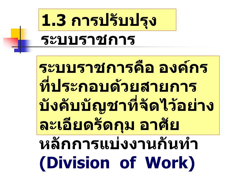 1.3 การปรับปรุง ระบบราชการ ระบบราชการคือ องค์กร ที่ประกอบด้วยสายการ บังคับบัญชาที่จัดไว้อย่าง ละเอียดรัดกุม อาศัย หลักการแบ่งงานกันทำ (Division of Work)