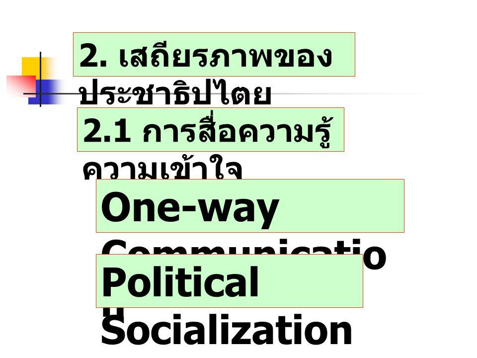 2. เสถียรภาพของ ประชาธิปไตย 2.1 การสื่อความรู้ ความเข้าใจ One-way Communicatio n Political Socialization