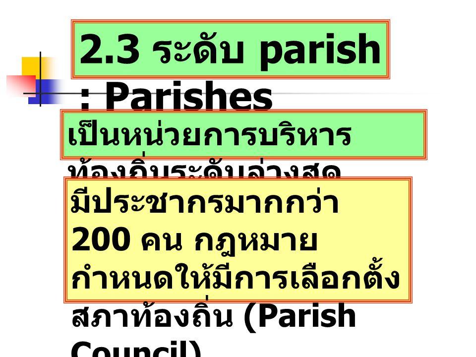 2.3 ระดับ parish : Parishes เป็นหน่วยการบริหาร ท้องถิ่นระดับล่างสุด มีประชากรมากกว่า 200 คน กฎหมาย กำหนดให้มีการเลือกตั้ง สภาท้องถิ่น (Parish Council)