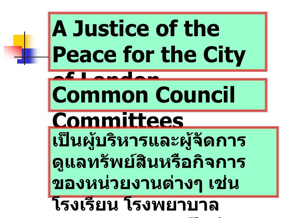 A Justice of the Peace for the City of London Common Council Committees เป็นผู้บริหารและผู้จัดการ ดูแลทรัพย์สินหรือกิจการ ของหน่วยงานต่างๆ เช่น โรงเรียน โรงพยาบาล กองทุนการกุศล เป็นต้น