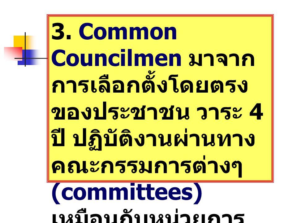 3. Common Councilmen มาจาก การเลือกตั้งโดยตรง ของประชาชน วาระ 4 ปี ปฏิบัติงานผ่านทาง คณะกรรมการต่างๆ (committees) เหมือนกับหน่วยการ บริหารท้องถิ่นอื่น
