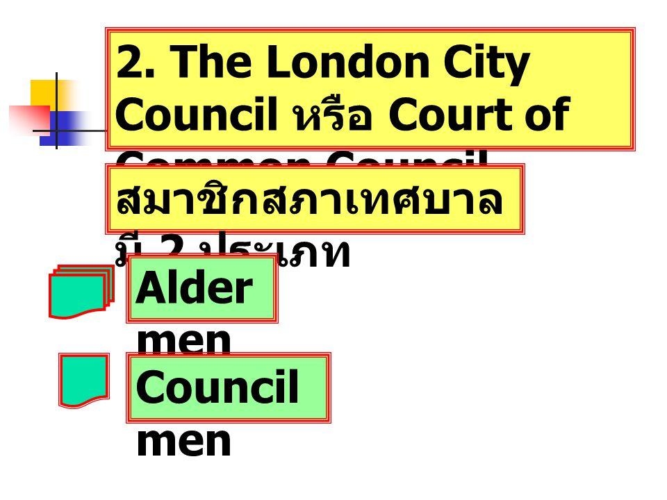 2. The London City Council หรือ Court of Common Council สมาชิกสภาเทศบาล มี 2 ประเภท Alder men Council men